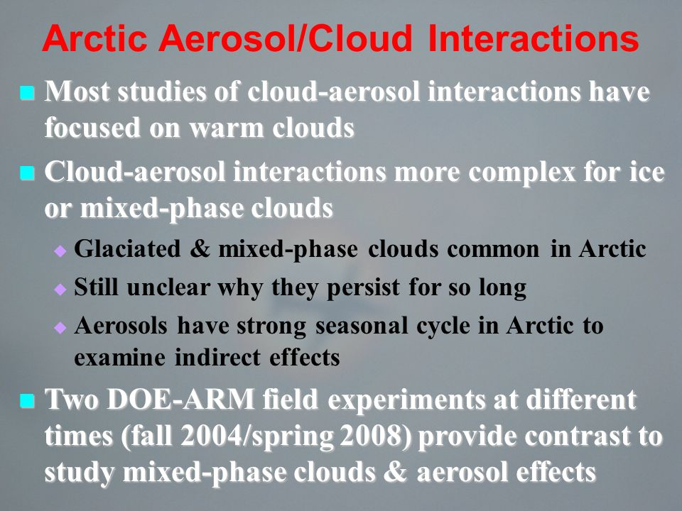 Arctic Aerosol/Cloud Interactions Most studies of cloud-aerosol interactions have focused on warm clouds Most studies of cloud-aerosol interactions have focused on warm clouds Cloud-aerosol interactions more complex for ice or mixed-phase clouds Cloud-aerosol interactions more complex for ice or mixed-phase clouds Glaciated & mixed-phase clouds common in Arctic Still unclear why they persist for so long Aerosols have strong seasonal cycle in Arctic to examine indirect effects Two DOE-ARM field experiments at different times (fall 2004/spring 2008) provide contrast to study mixed-phase clouds & aerosol effects Two DOE-ARM field experiments at different times (fall 2004/spring 2008) provide contrast to study mixed-phase clouds & aerosol effects