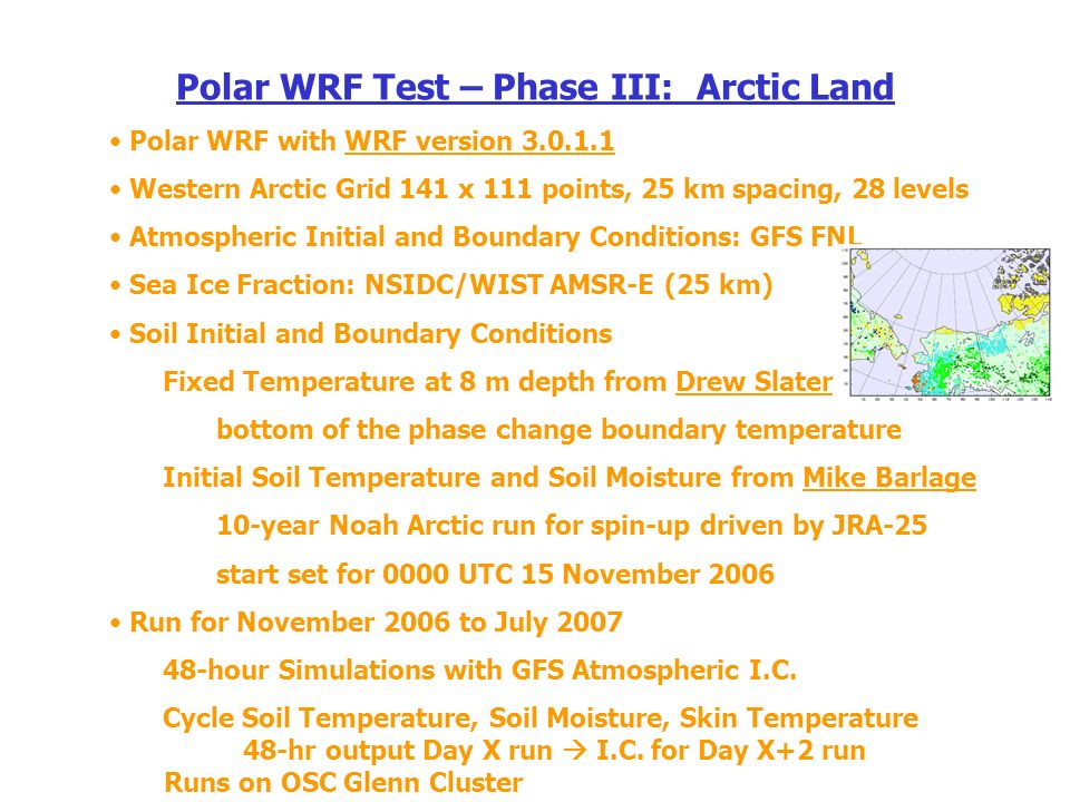 Polar WRF Test – Phase III: Arctic Land Polar WRF with WRF version Western Arctic Grid 141 x 111 points, 25 km spacing, 28 levels Atmospheric Initial and Boundary Conditions: GFS FNL Sea Ice Fraction: NSIDC/WIST AMSR-E (25 km) Soil Initial and Boundary Conditions Fixed Temperature at 8 m depth from Drew Slater bottom of the phase change boundary temperature Initial Soil Temperature and Soil Moisture from Mike Barlage 10-year Noah Arctic run for spin-up driven by JRA-25 start set for 0000 UTC 15 November 2006 Run for November 2006 to July hour Simulations with GFS Atmospheric I.C.