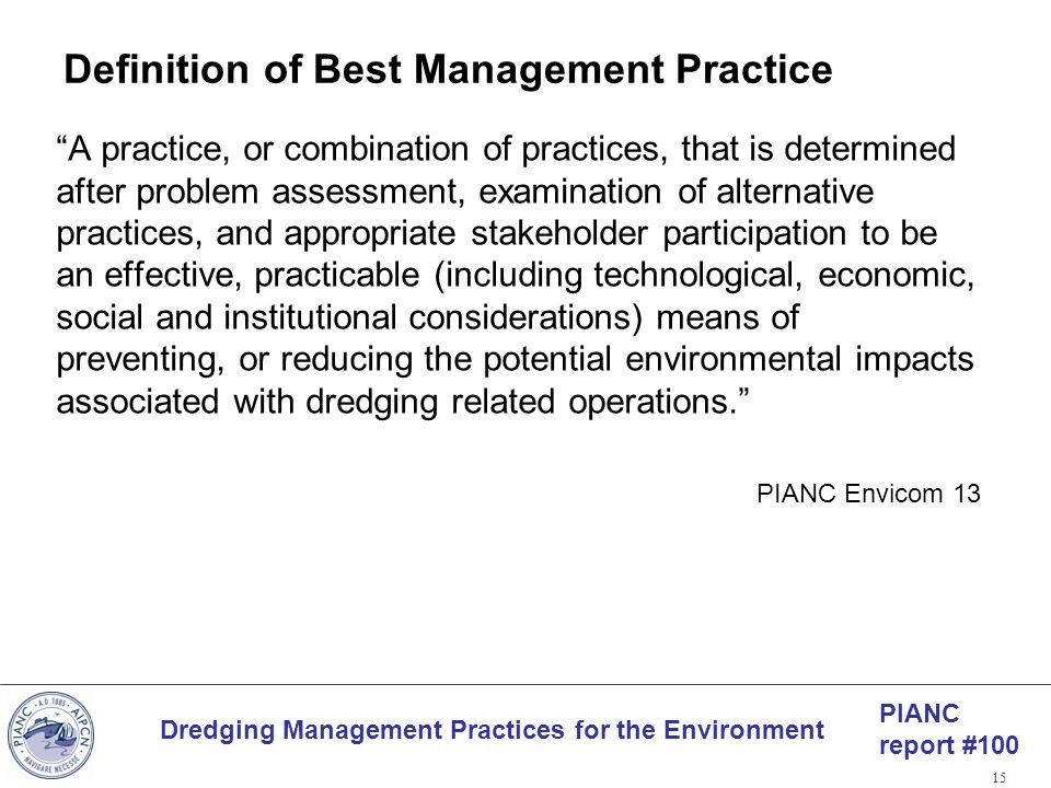 PIANC report #100 Dredging Management Practices for the Environment 15 Definition of Best Management Practice A practice, or combination of practices,