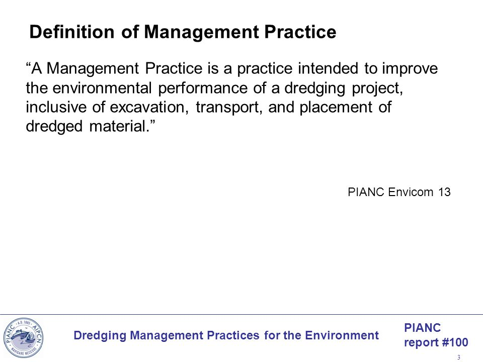 PIANC report #100 Dredging Management Practices for the Environment 3 Definition of Management Practice A Management Practice is a practice intended t