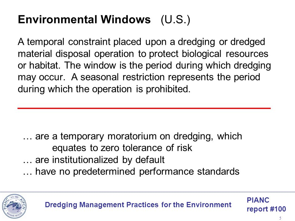 PIANC report #100 Dredging Management Practices for the Environment 5 Environmental Windows (U.S.) A temporal constraint placed upon a dredging or dre