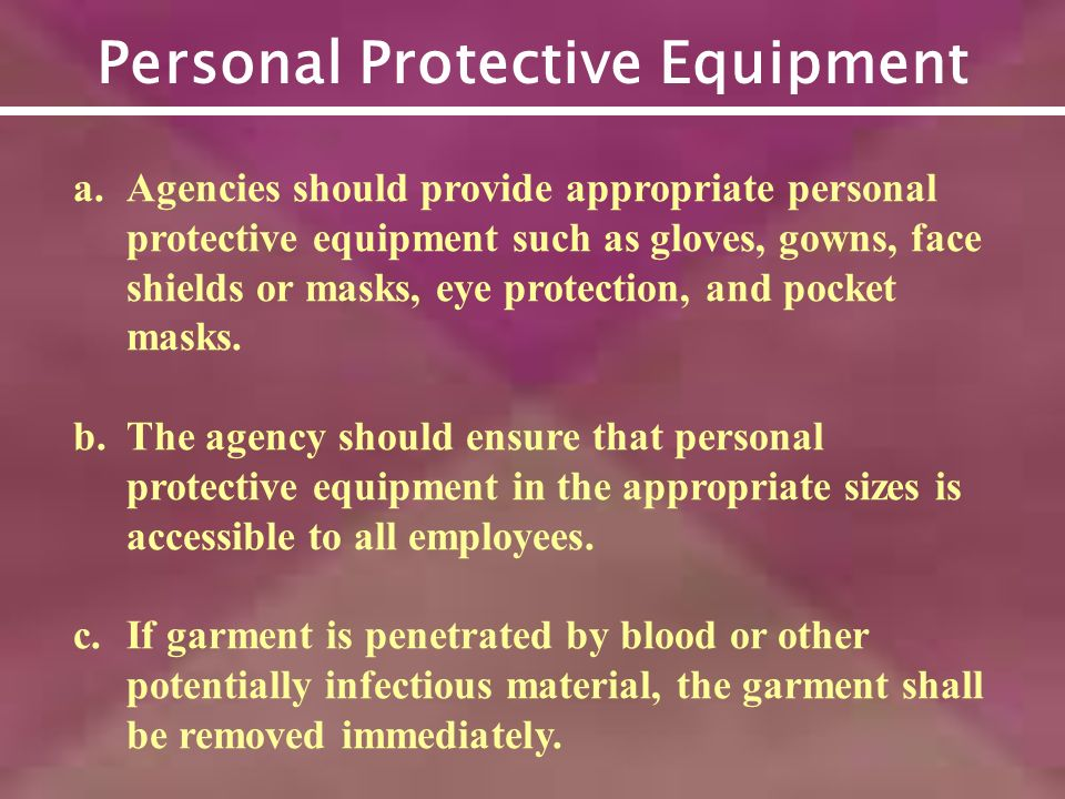 Personal Protective Equipment a.Agencies should provide appropriate personal protective equipment such as gloves, gowns, face shields or masks, eye protection, and pocket masks.