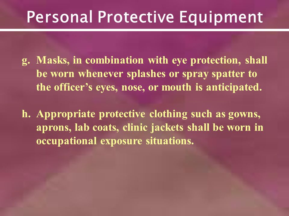Personal Protective Equipment g.Masks, in combination with eye protection, shall be worn whenever splashes or spray spatter to the officers eyes, nose, or mouth is anticipated.