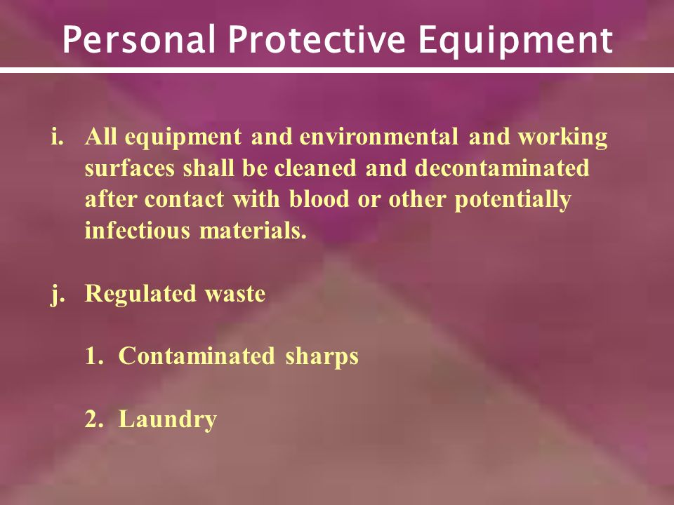 Personal Protective Equipment i.All equipment and environmental and working surfaces shall be cleaned and decontaminated after contact with blood or other potentially infectious materials.