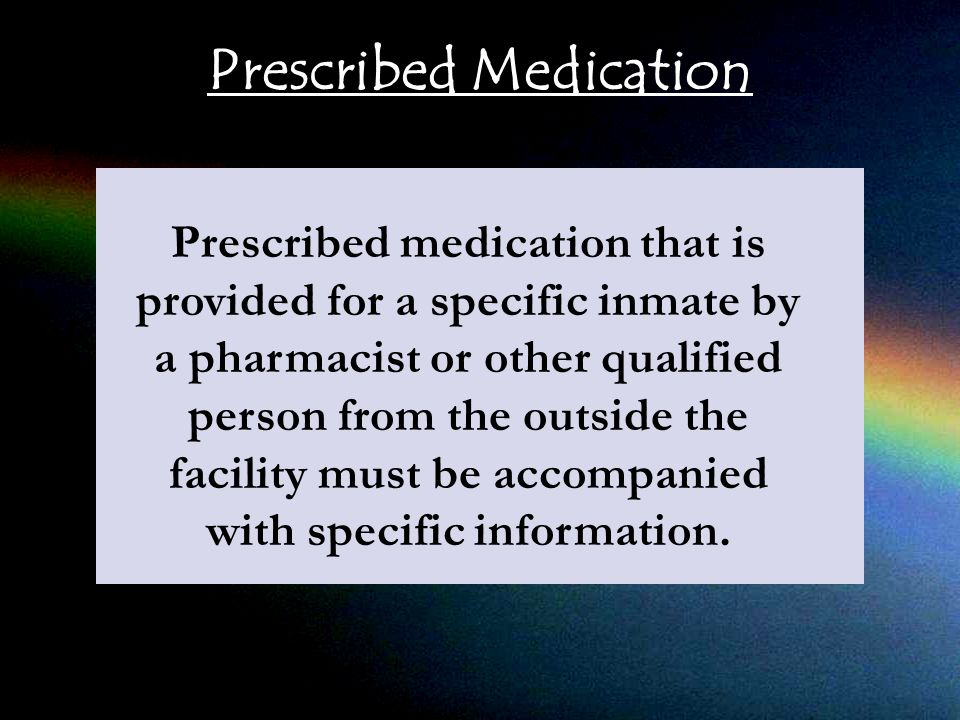 Prescribed Medication Prescribed medication that is provided for a specific inmate by a pharmacist or other qualified person from the outside the facility must be accompanied with specific information.