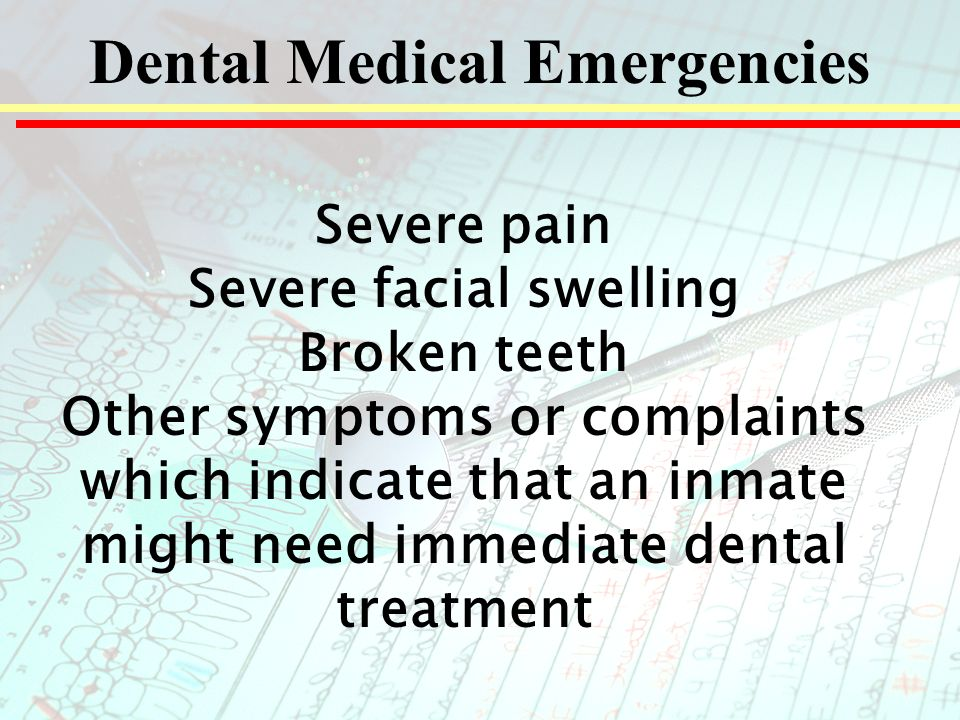 Dental Medical Emergencies Severe pain Severe facial swelling Broken teeth Other symptoms or complaints which indicate that an inmate might need immediate dental treatment