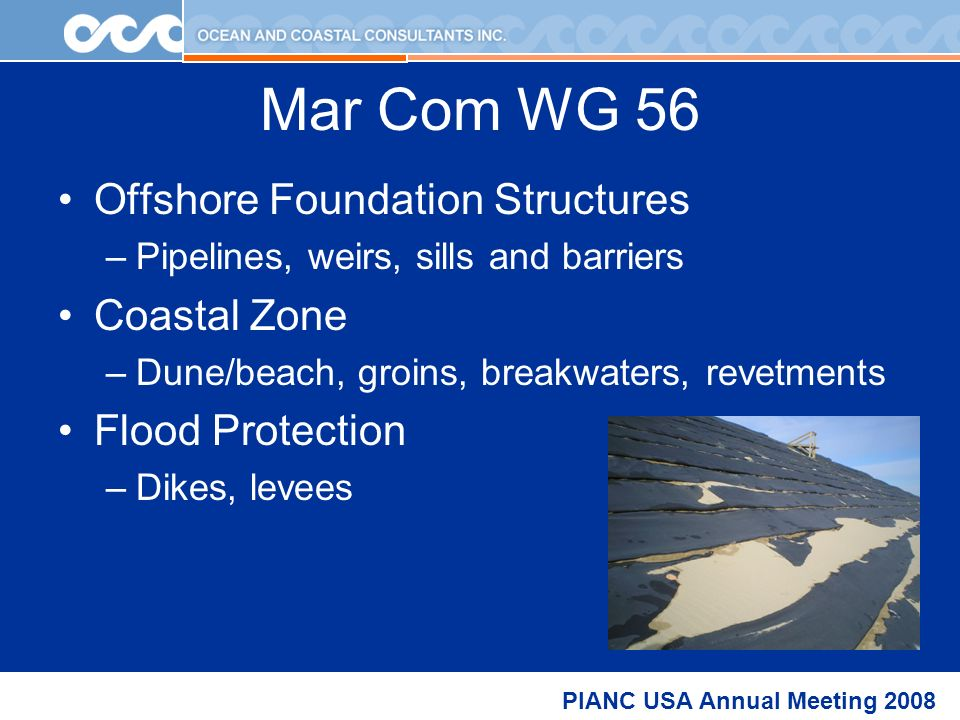 PIANC USA Annual Meeting 2008 Mar Com WG 56 Offshore Foundation Structures –Pipelines, weirs, sills and barriers Coastal Zone –Dune/beach, groins, breakwaters, revetments Flood Protection –Dikes, levees