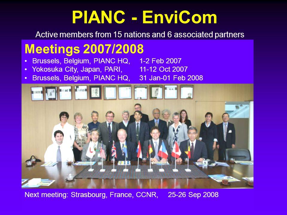 PIANC - EnviCom Meetings 2007/2008 Brussels, Belgium, PIANC HQ,1-2 Feb 2007 Yokosuka City, Japan, PARI,11-12 Oct 2007 Brussels, Belgium, PIANC HQ,31 Jan-01 Feb 2008 Next meeting: Strasbourg, France, CCNR,25-26 Sep 2008 Active members from 15 nations and 6 associated partners