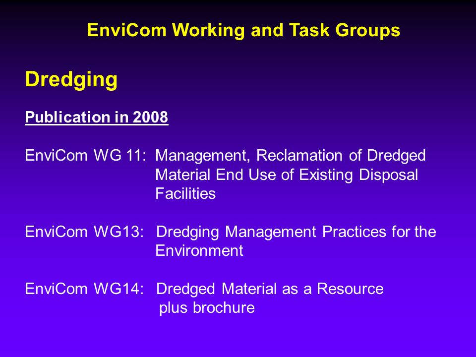 Dredging Publication in 2008 EnviCom WG 11: Management, Reclamation of Dredged Material End Use of Existing Disposal Facilities EnviCom WG13: Dredging