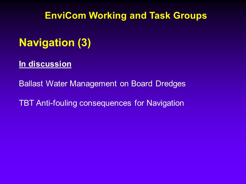 EnviCom Working and Task Groups Navigation (3) In discussion Ballast Water Management on Board Dredges TBT Anti-fouling consequences for Navigation