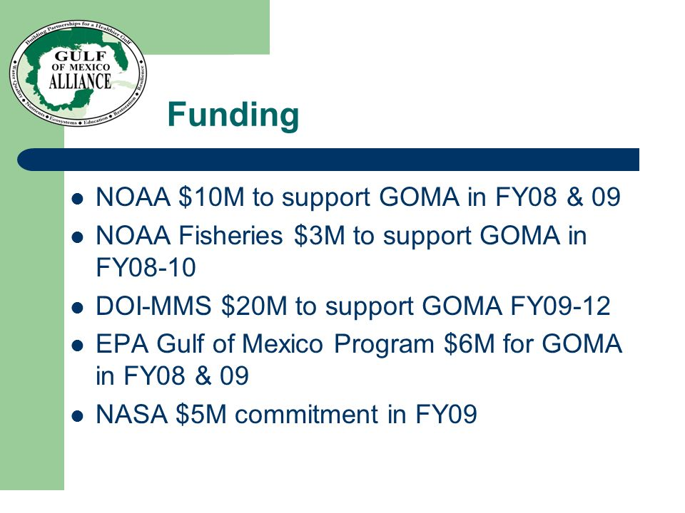Funding NOAA $10M to support GOMA in FY08 & 09 NOAA Fisheries $3M to support GOMA in FY08-10 DOI-MMS $20M to support GOMA FY09-12 EPA Gulf of Mexico P