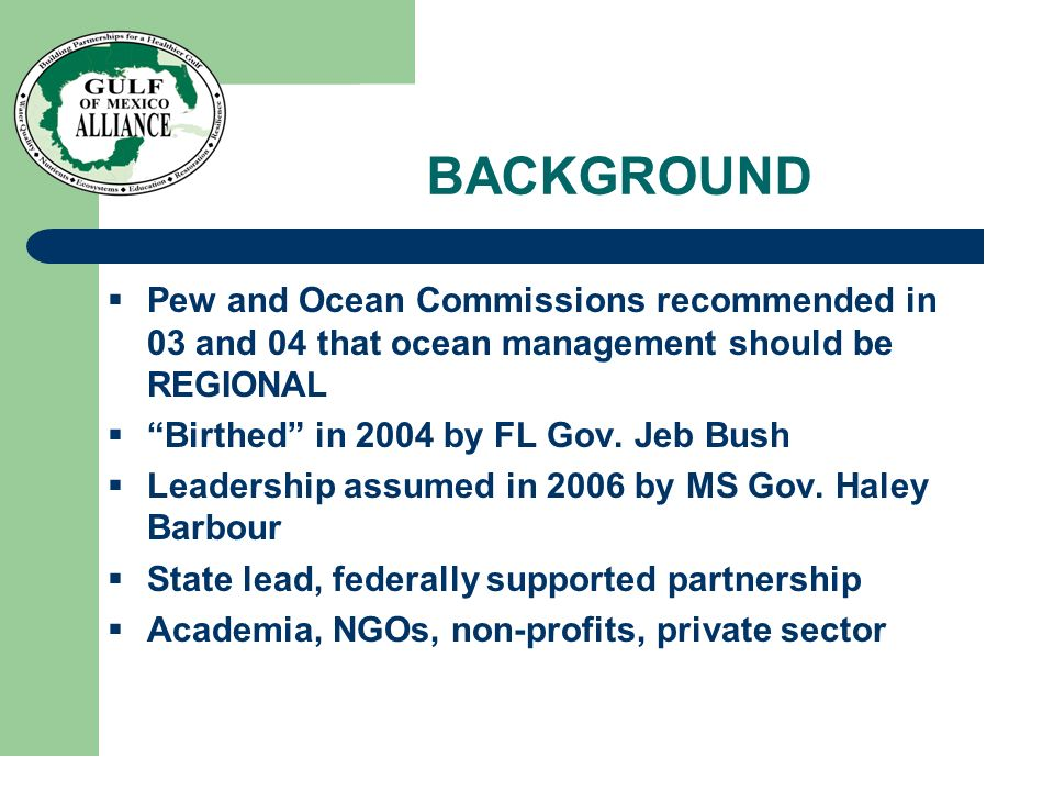 BACKGROUND Pew and Ocean Commissions recommended in 03 and 04 that ocean management should be REGIONAL Birthed in 2004 by FL Gov. Jeb Bush Leadership