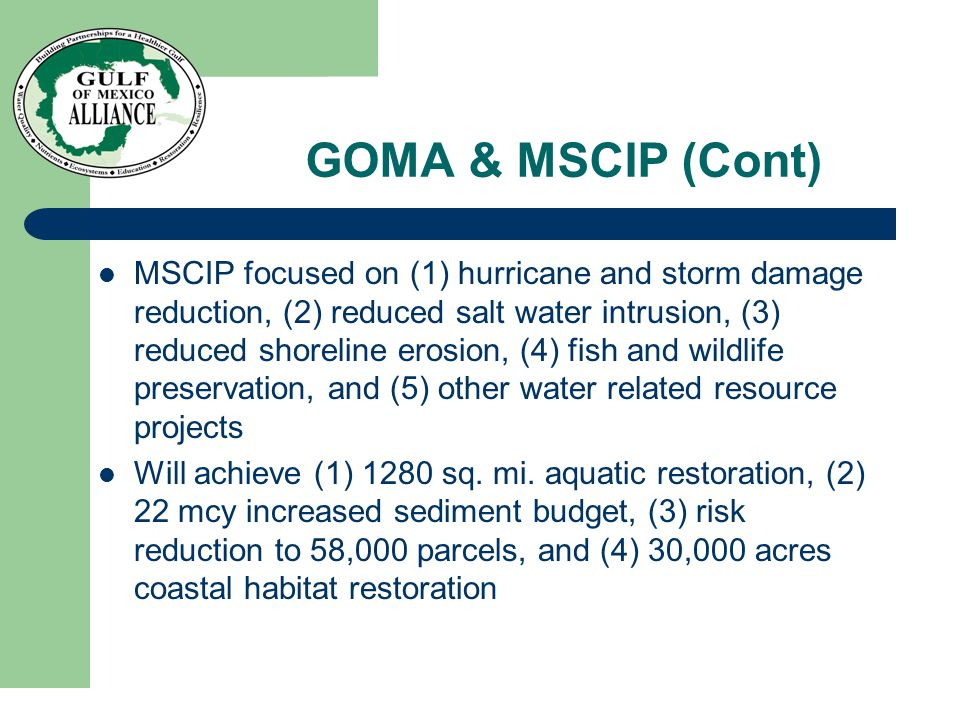 GOMA & MSCIP (Cont) MSCIP focused on (1) hurricane and storm damage reduction, (2) reduced salt water intrusion, (3) reduced shoreline erosion, (4) fi