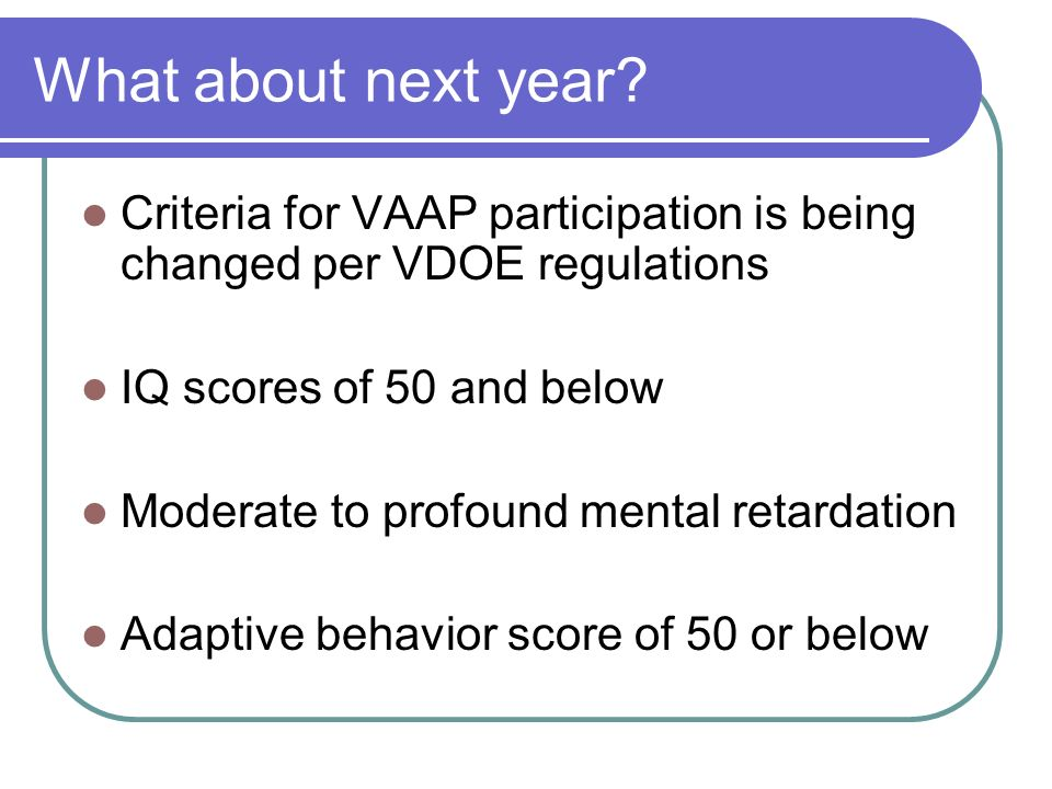What about next year? Criteria for VAAP participation is being changed per VDOE regulations IQ scores of 50 and below Moderate to profound mental reta