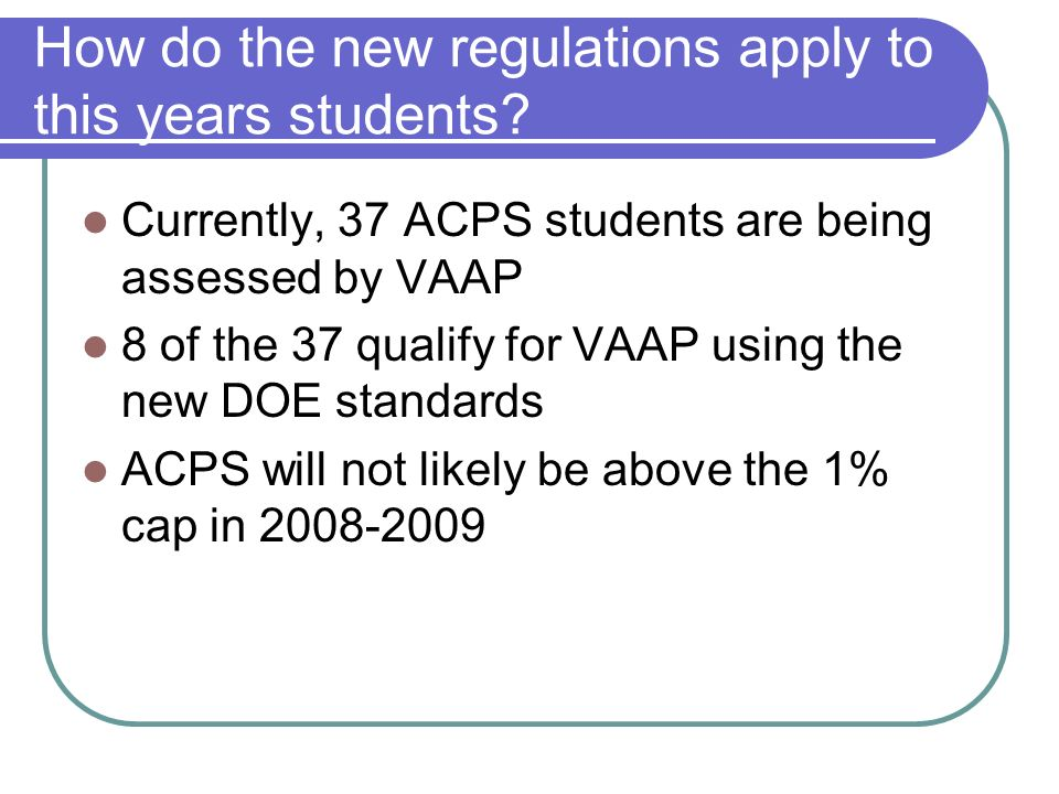 How do the new regulations apply to this years students? Currently, 37 ACPS students are being assessed by VAAP 8 of the 37 qualify for VAAP using the