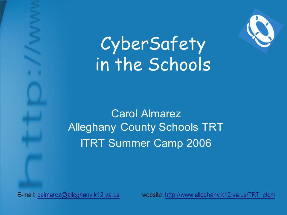 CyberSafety in the Schools Carol Almarez Alleghany County Schools TRT ITRT Summer Camp 2006 E-mail: calmarez@alleghany.k12.va.us website: http://www.alleghany.k12.va.us/TRT_elemcalmarez@alleghany.k12.va.ushttp://www.alleghany.k12.va.us/TRT_elem