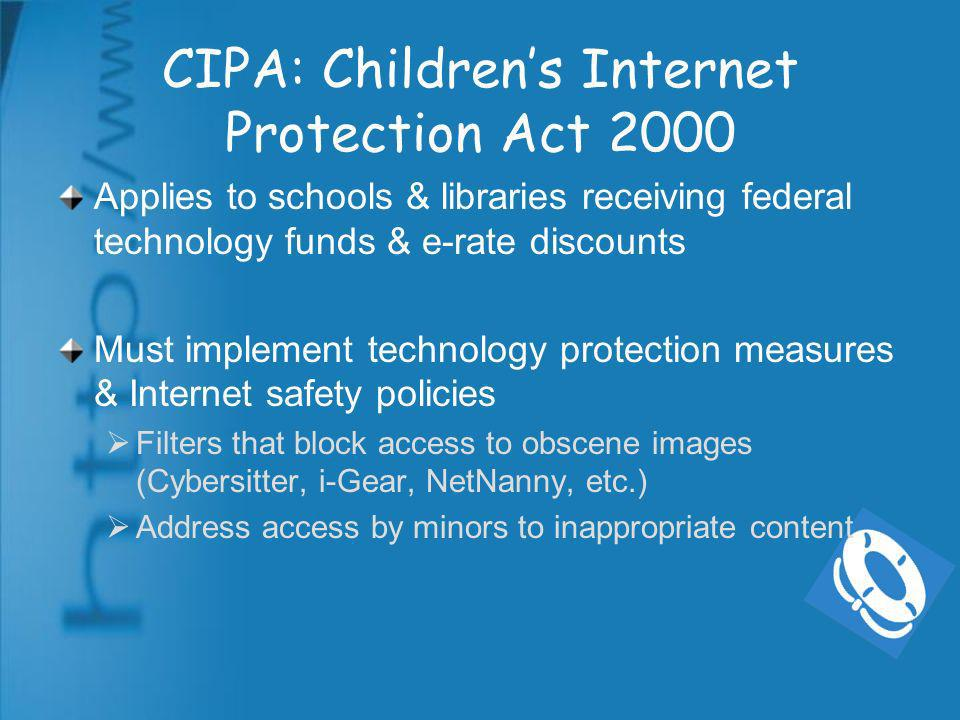 CIPA: Childrens Internet Protection Act 2000 Applies to schools & libraries receiving federal technology funds & e-rate discounts Must implement technology protection measures & Internet safety policies Filters that block access to obscene images (Cybersitter, i-Gear, NetNanny, etc.) Address access by minors to inappropriate content