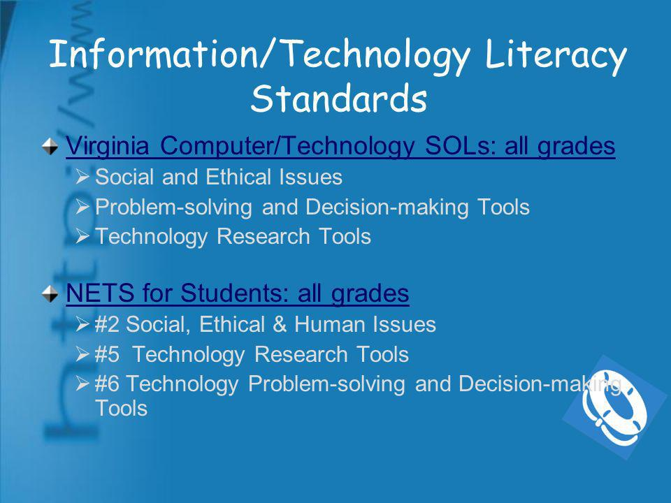 Information/Technology Literacy Standards Virginia Computer/Technology SOLs: all grades Social and Ethical Issues Problem-solving and Decision-making Tools Technology Research Tools NETS for Students: all grades #2 Social, Ethical & Human Issues #5 Technology Research Tools #6 Technology Problem-solving and Decision-making Tools