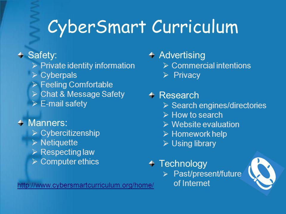 CyberSmart Curriculum Safety: Private identity information Cyberpals Feeling Comfortable Chat & Message Safety E-mail safety Manners: Cybercitizenship Netiquette Respecting law Computer ethics Advertising Commercial intentions Privacy Research Search engines/directories How to search Website evaluation Homework help Using library Technology Past/present/future of Internet http://www.cybersmartcurriculum.org/home/