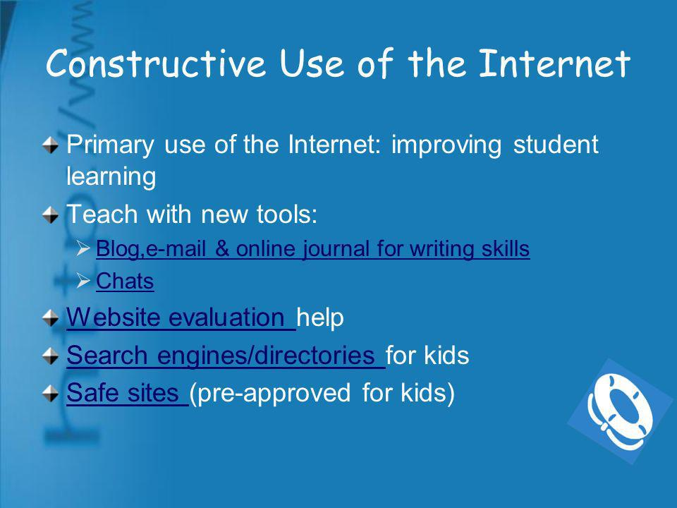 Constructive Use of the Internet Primary use of the Internet: improving student learning Teach with new tools: Blog,e-mail & online journal for writing skills Chats Website evaluation Website evaluation help Search engines/directories Search engines/directories for kids Safe sites Safe sites (pre-approved for kids)