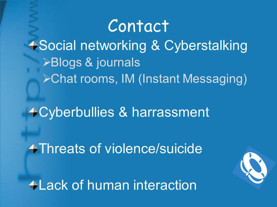 Contact Social networking & Cyberstalking Blogs & journals Chat rooms, IM (Instant Messaging) Cyberbullies & harrassment Threats of violence/suicide Lack of human interaction