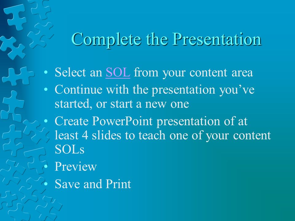 Complete the Presentation Select an SOL from your content areaSOL Continue with the presentation youve started, or start a new one Create PowerPoint presentation of at least 4 slides to teach one of your content SOLs Preview Save and Print