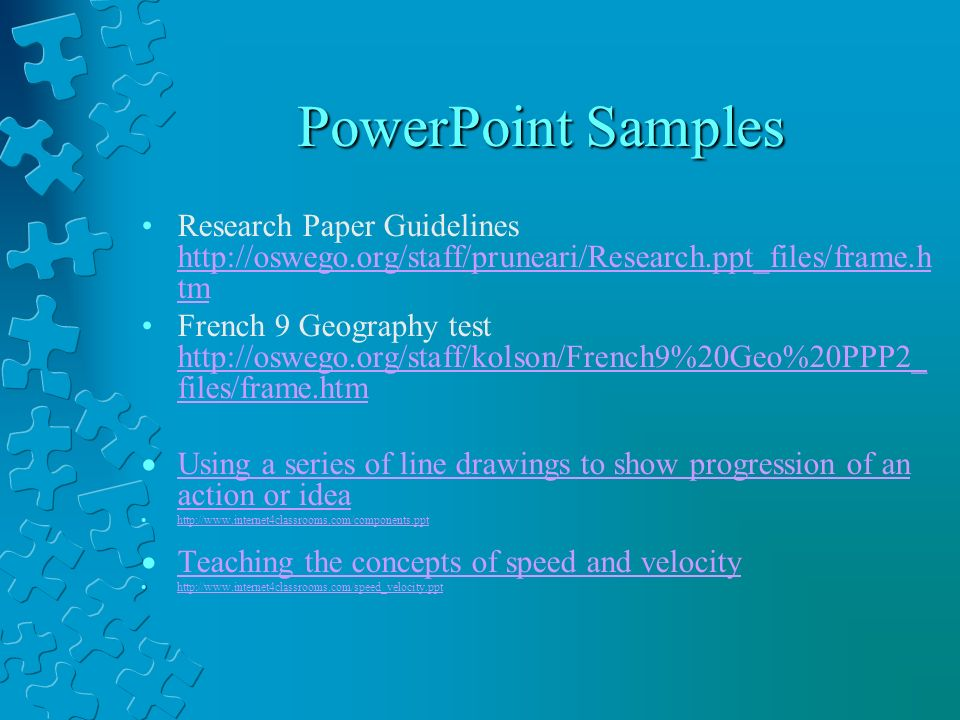 PowerPoint Samples Research Paper Guidelines http://oswego.org/staff/pruneari/Research.ppt_files/frame.h tm http://oswego.org/staff/pruneari/Research.ppt_files/frame.h tm French 9 Geography test http://oswego.org/staff/kolson/French9%20Geo%20PPP2_ files/frame.htm http://oswego.org/staff/kolson/French9%20Geo%20PPP2_ files/frame.htm Using a series of line drawings to show progression of an action or idea Using a series of line drawings to show progression of an action or idea http://www.internet4classrooms.com/components.ppt Teaching the concepts of speed and velocity http://www.internet4classrooms.com/speed_velocity.ppt