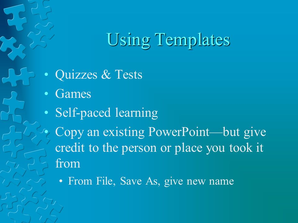 Using Templates Quizzes & Tests Games Self-paced learning Copy an existing PowerPointbut give credit to the person or place you took it from From File, Save As, give new name
