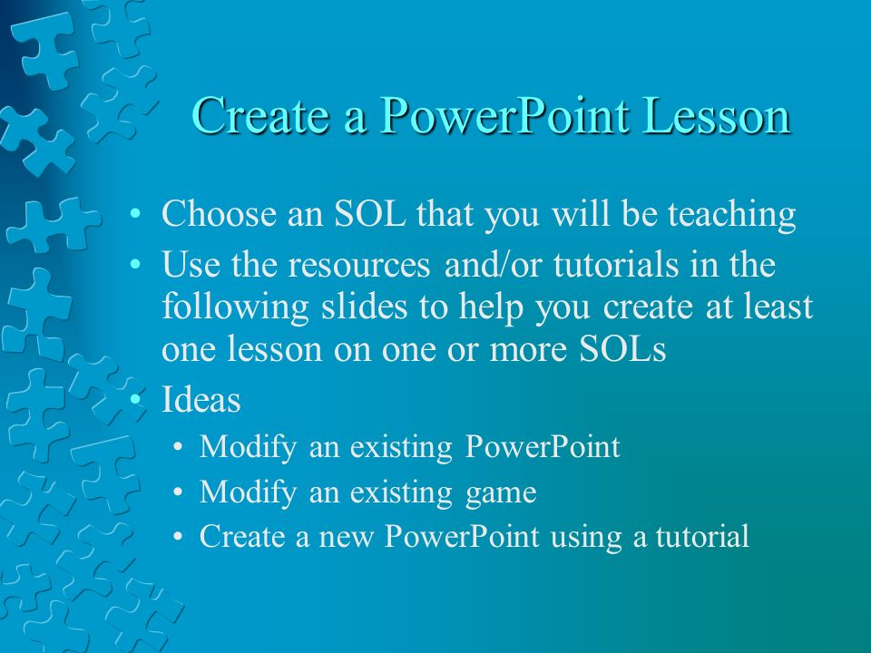Create a PowerPoint Lesson Choose an SOL that you will be teaching Use the resources and/or tutorials in the following slides to help you create at least one lesson on one or more SOLs Ideas Modify an existing PowerPoint Modify an existing game Create a new PowerPoint using a tutorial