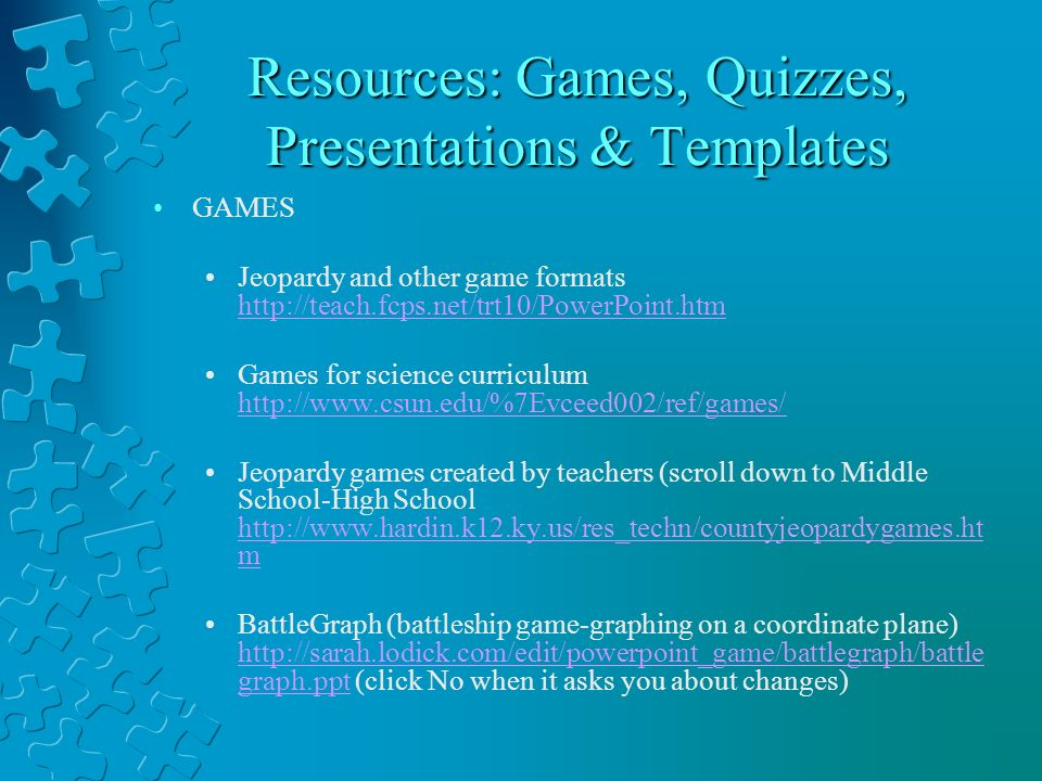 Resources: Games, Quizzes, Presentations & Templates GAMES Jeopardy and other game formats http://teach.fcps.net/trt10/PowerPoint.htm http://teach.fcps.net/trt10/PowerPoint.htm Games for science curriculum http://www.csun.edu/%7Evceed002/ref/games/ http://www.csun.edu/%7Evceed002/ref/games/ Jeopardy games created by teachers (scroll down to Middle School-High School http://www.hardin.k12.ky.us/res_techn/countyjeopardygames.ht m http://www.hardin.k12.ky.us/res_techn/countyjeopardygames.ht m BattleGraph (battleship game-graphing on a coordinate plane) http://sarah.lodick.com/edit/powerpoint_game/battlegraph/battle graph.ppt (click No when it asks you about changes) http://sarah.lodick.com/edit/powerpoint_game/battlegraph/battle graph.ppt