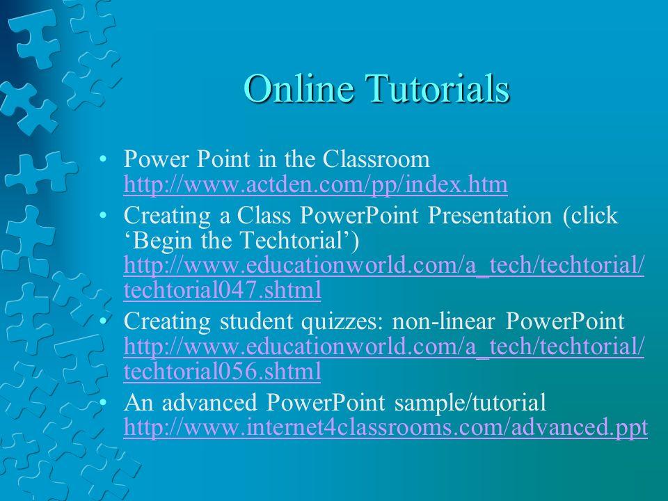 Online Tutorials Power Point in the Classroom http://www.actden.com/pp/index.htm http://www.actden.com/pp/index.htm Creating a Class PowerPoint Presentation (click Begin the Techtorial) http://www.educationworld.com/a_tech/techtorial/ techtorial047.shtml http://www.educationworld.com/a_tech/techtorial/ techtorial047.shtml Creating student quizzes: non-linear PowerPoint http://www.educationworld.com/a_tech/techtorial/ techtorial056.shtml http://www.educationworld.com/a_tech/techtorial/ techtorial056.shtml An advanced PowerPoint sample/tutorial http://www.internet4classrooms.com/advanced.ppt http://www.internet4classrooms.com/advanced.ppt