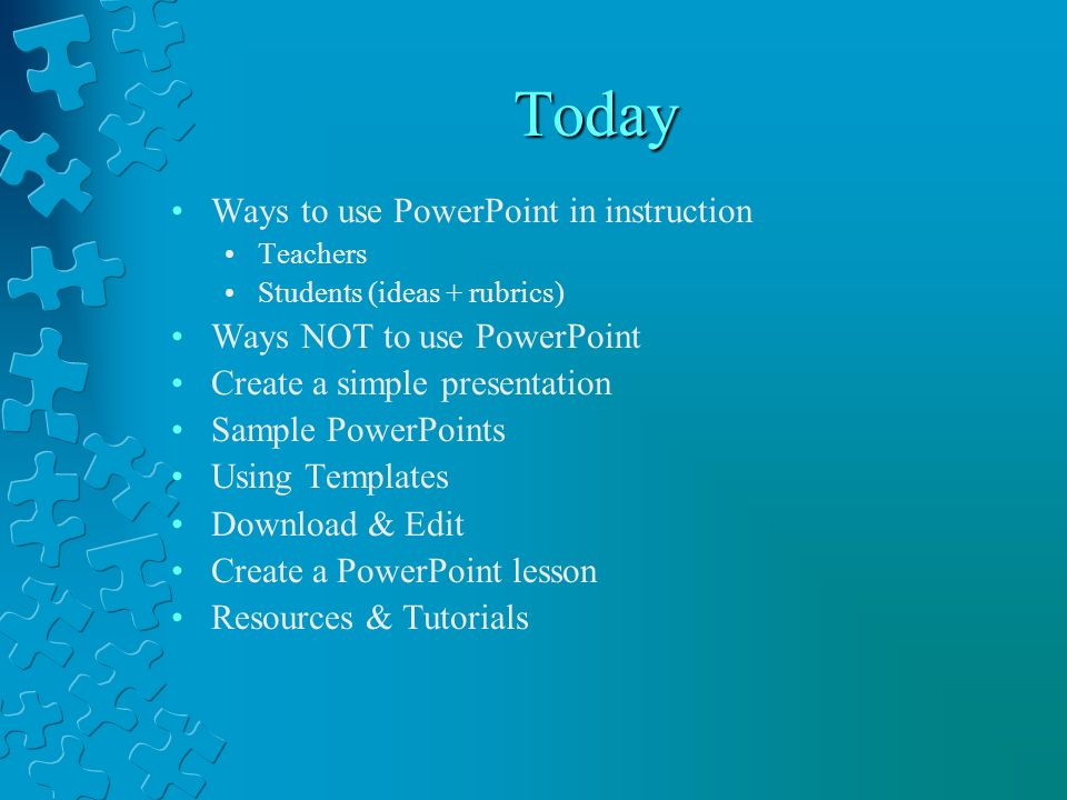 Today Ways to use PowerPoint in instruction Teachers Students (ideas + rubrics) Ways NOT to use PowerPoint Create a simple presentation Sample PowerPo