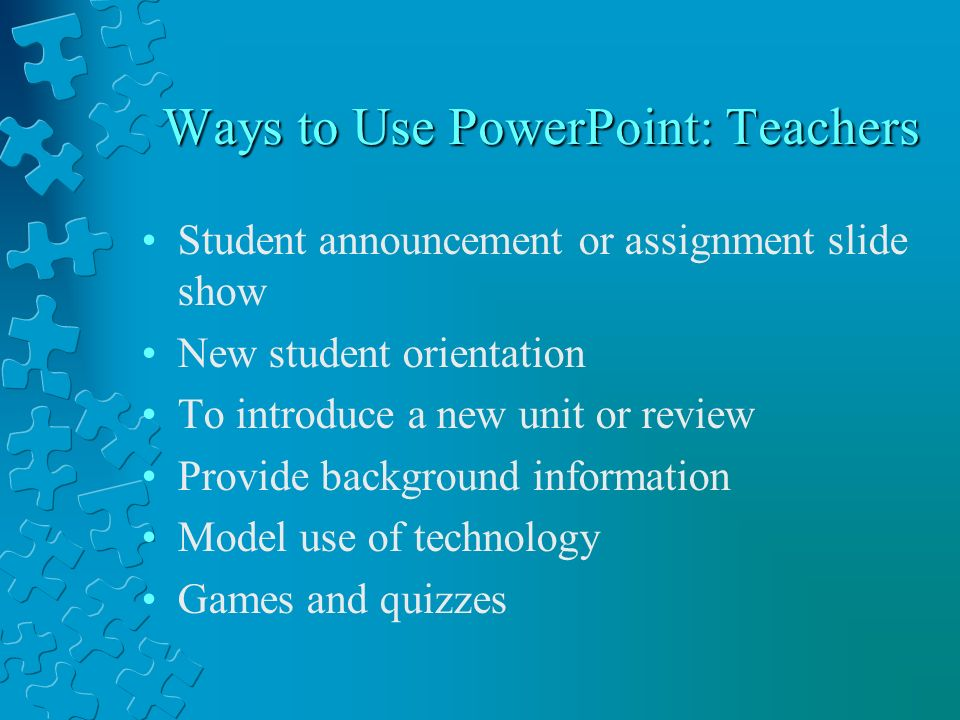 Ways to Use PowerPoint: Teachers Student announcement or assignment slide show New student orientation To introduce a new unit or review Provide background information Model use of technology Games and quizzes
