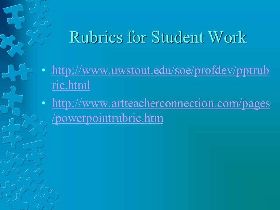 Rubrics for Student Work http://www.uwstout.edu/soe/profdev/pptrub ric.htmlhttp://www.uwstout.edu/soe/profdev/pptrub ric.html http://www.artteachercon