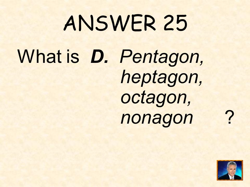 QUESTION 25 One in the list gives the plane figures in order by the number of sides, starting with the fewest number of sides. A. Octagon, nonagon, he