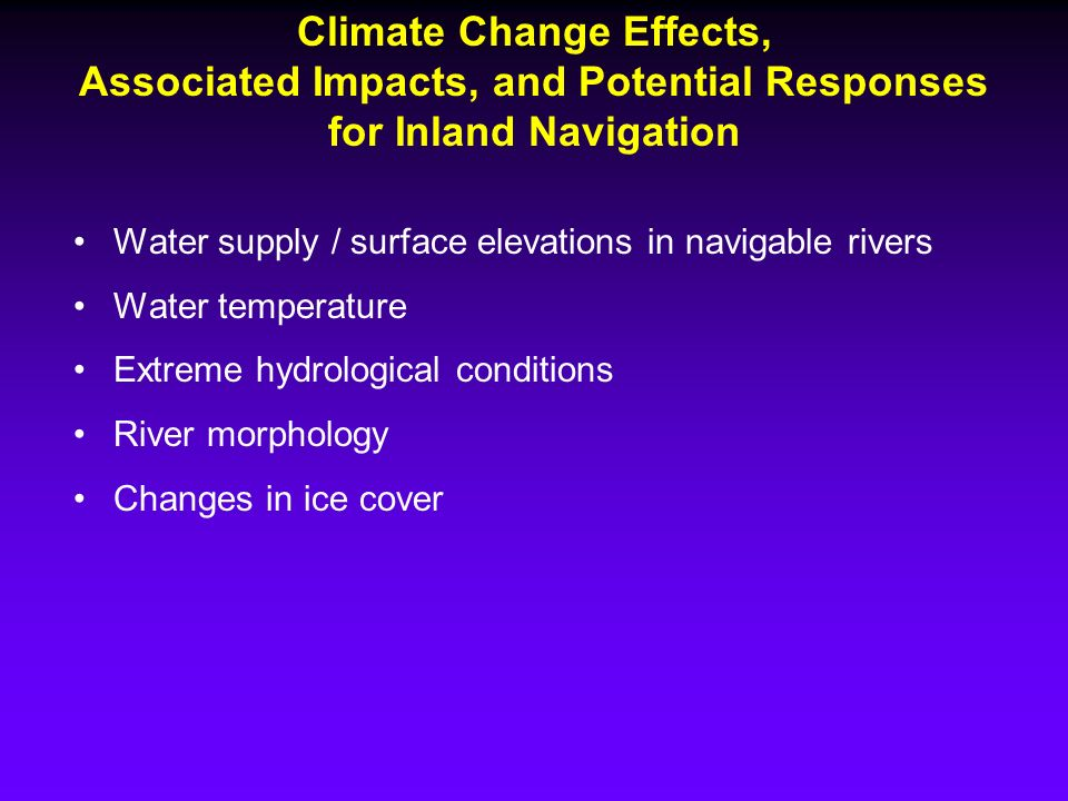 Climate Change Effects, Associated Impacts, and Potential Responses for Inland Navigation Water supply / surface elevations in navigable rivers Water temperature Extreme hydrological conditions River morphology Changes in ice cover