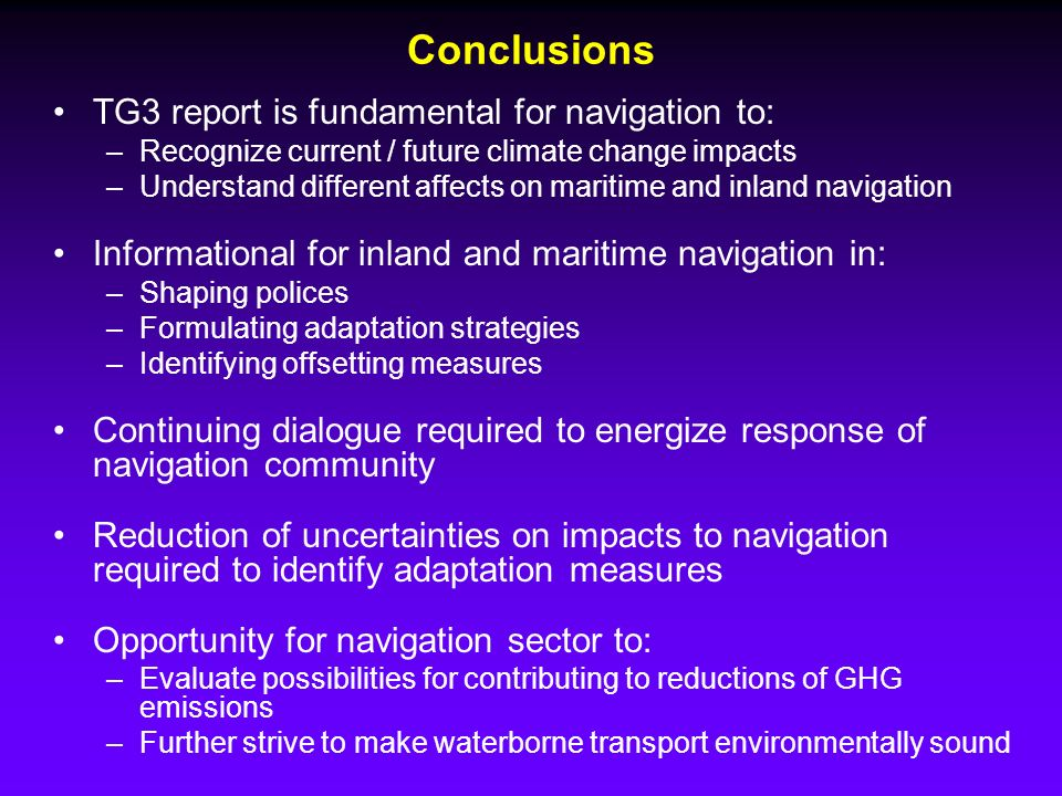Conclusions TG3 report is fundamental for navigation to: –Recognize current / future climate change impacts –Understand different affects on maritime and inland navigation Informational for inland and maritime navigation in: –Shaping polices –Formulating adaptation strategies –Identifying offsetting measures Continuing dialogue required to energize response of navigation community Reduction of uncertainties on impacts to navigation required to identify adaptation measures Opportunity for navigation sector to: –Evaluate possibilities for contributing to reductions of GHG emissions –Further strive to make waterborne transport environmentally sound