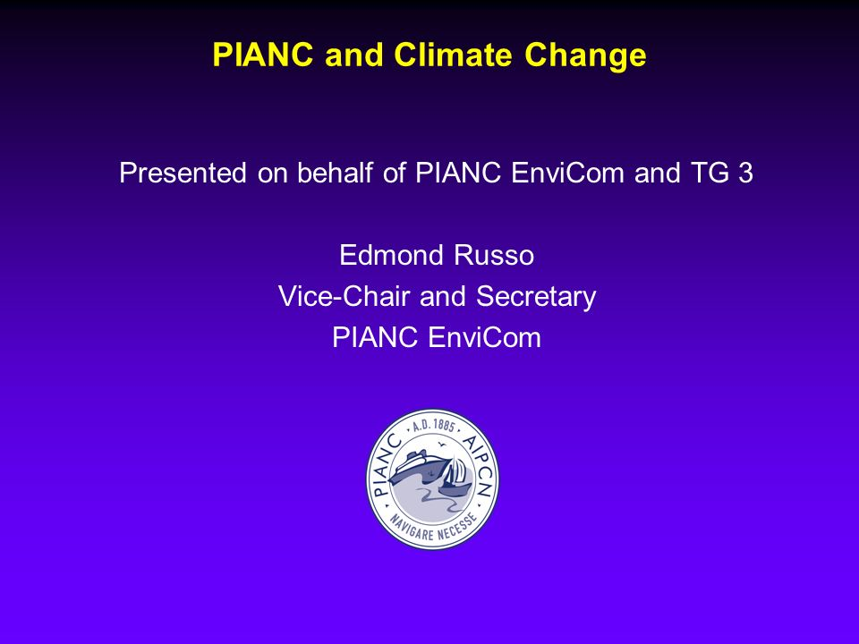 PIANC and Climate Change Presented on behalf of PIANC EnviCom and TG 3 Edmond Russo Vice-Chair and Secretary PIANC EnviCom