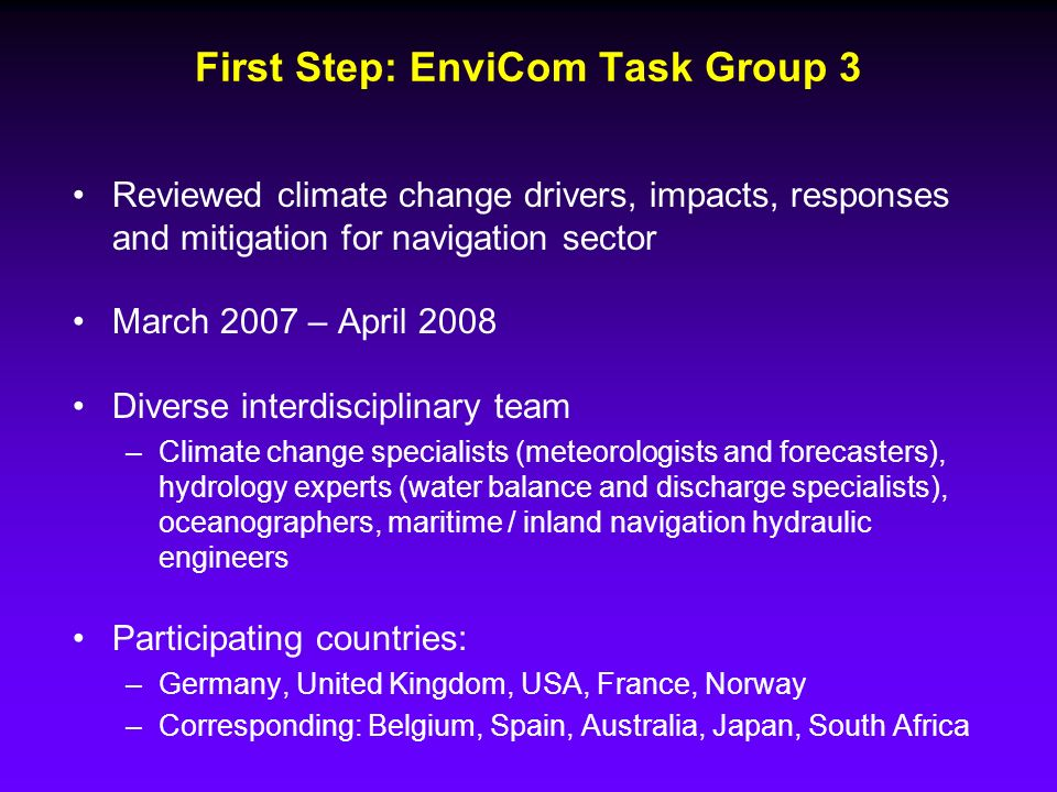 First Step: EnviCom Task Group 3 Reviewed climate change drivers, impacts, responses and mitigation for navigation sector March 2007 – April 2008 Diverse interdisciplinary team –Climate change specialists (meteorologists and forecasters), hydrology experts (water balance and discharge specialists), oceanographers, maritime / inland navigation hydraulic engineers Participating countries: –Germany, United Kingdom, USA, France, Norway –Corresponding: Belgium, Spain, Australia, Japan, South Africa