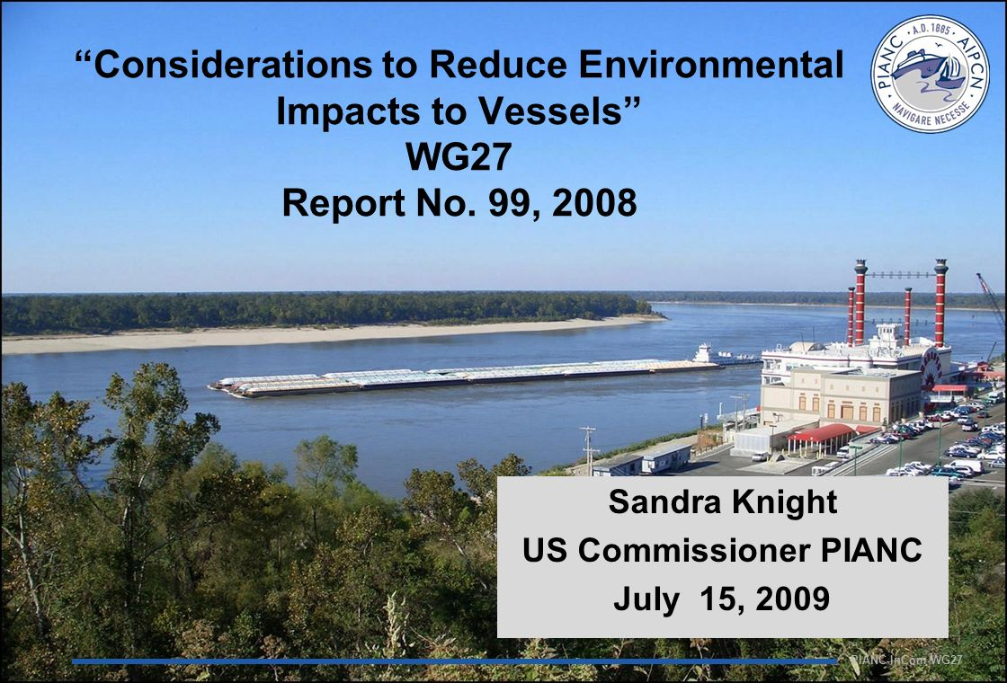 PIANC-InCom-WG27 Considerations to Reduce Environmental Impacts to Vessels WG27 Report No. 99, 2008 Sandra Knight US Commissioner PIANC July 15, 2009