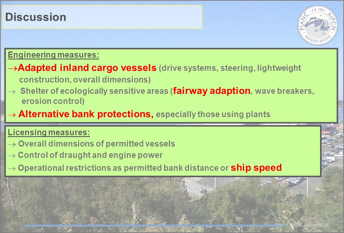 PIANC-InCom-WG27 Licensing measures: Overall dimensions of permitted vessels Control of draught and engine power Operational restrictions as permitted bank distance or ship speed Discussion Engineering measures: Adapted inland cargo vessels (drive systems, steering, lightweight construction, overall dimensions) Shelter of ecologically sensitive areas ( fairway adaption, wave breakers, erosion control) Alternative bank protections, especially those using plants