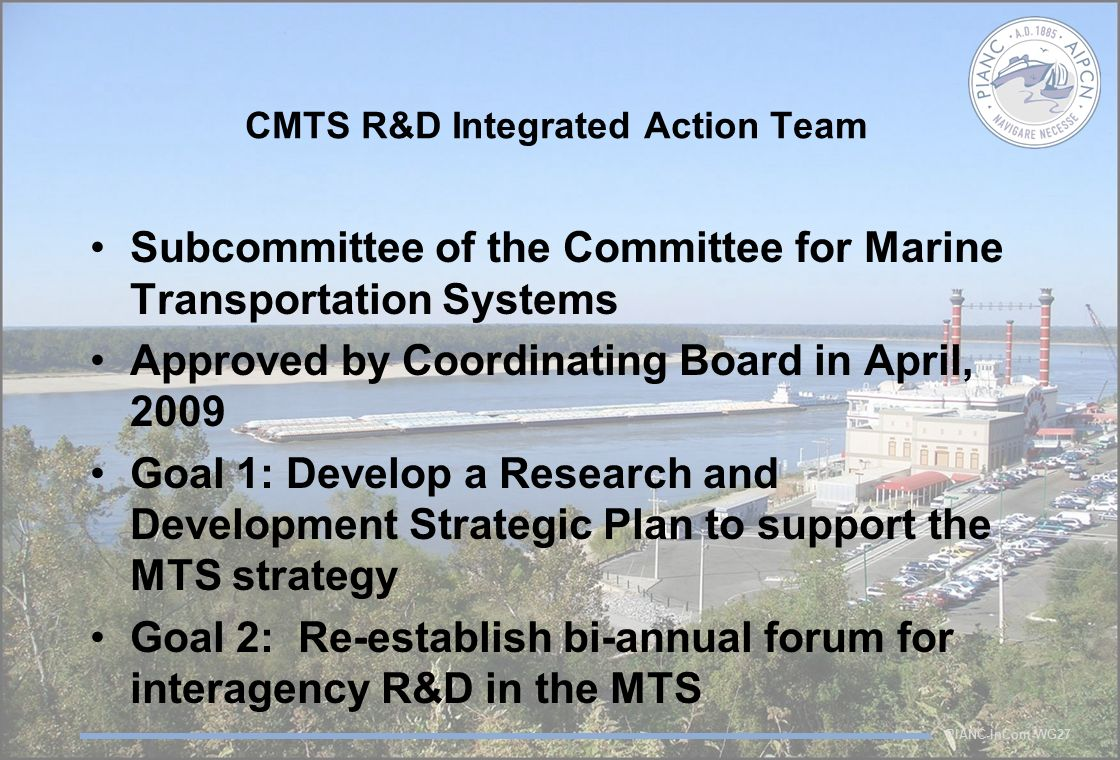 PIANC-InCom-WG27 CMTS R&D Integrated Action Team Subcommittee of the Committee for Marine Transportation Systems Approved by Coordinating Board in April, 2009 Goal 1: Develop a Research and Development Strategic Plan to support the MTS strategy Goal 2: Re-establish bi-annual forum for interagency R&D in the MTS