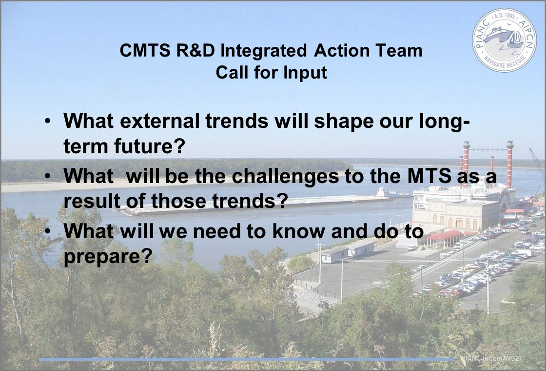 PIANC-InCom-WG27 CMTS R&D Integrated Action Team Call for Input What external trends will shape our long- term future? What will be the challenges to