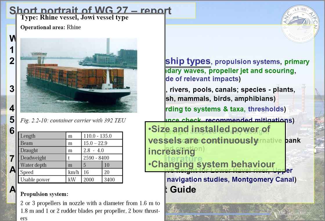 PIANC-InCom-WG27 Short portrait of WG 27 – report WG27 – structure of the report 1 Introduction 2 Technical Fact Files (impact cascade, ship types, propulsion systems, primary wave field, secondary waves, propeller jet and scouring, order of magnitude of relevant impacts) 3 Ecological Fact Files ( systems - lakes, rivers, pools, canals; species - plants, invertebrates, fish, mammals, birds, amphibians) 4 Relevant Impacts (impact ranking according to systems & taxa, thresholds) 5 Decision Making ( incl.