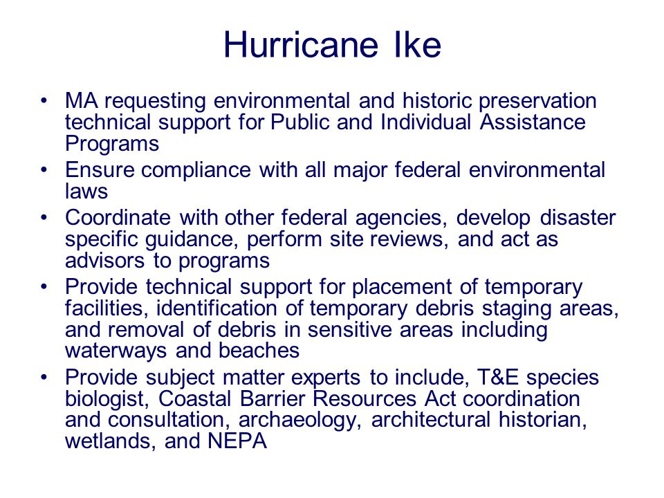 Hurricane Ike MA requesting environmental and historic preservation technical support for Public and Individual Assistance Programs Ensure compliance with all major federal environmental laws Coordinate with other federal agencies, develop disaster specific guidance, perform site reviews, and act as advisors to programs Provide technical support for placement of temporary facilities, identification of temporary debris staging areas, and removal of debris in sensitive areas including waterways and beaches Provide subject matter experts to include, T&E species biologist, Coastal Barrier Resources Act coordination and consultation, archaeology, architectural historian, wetlands, and NEPA