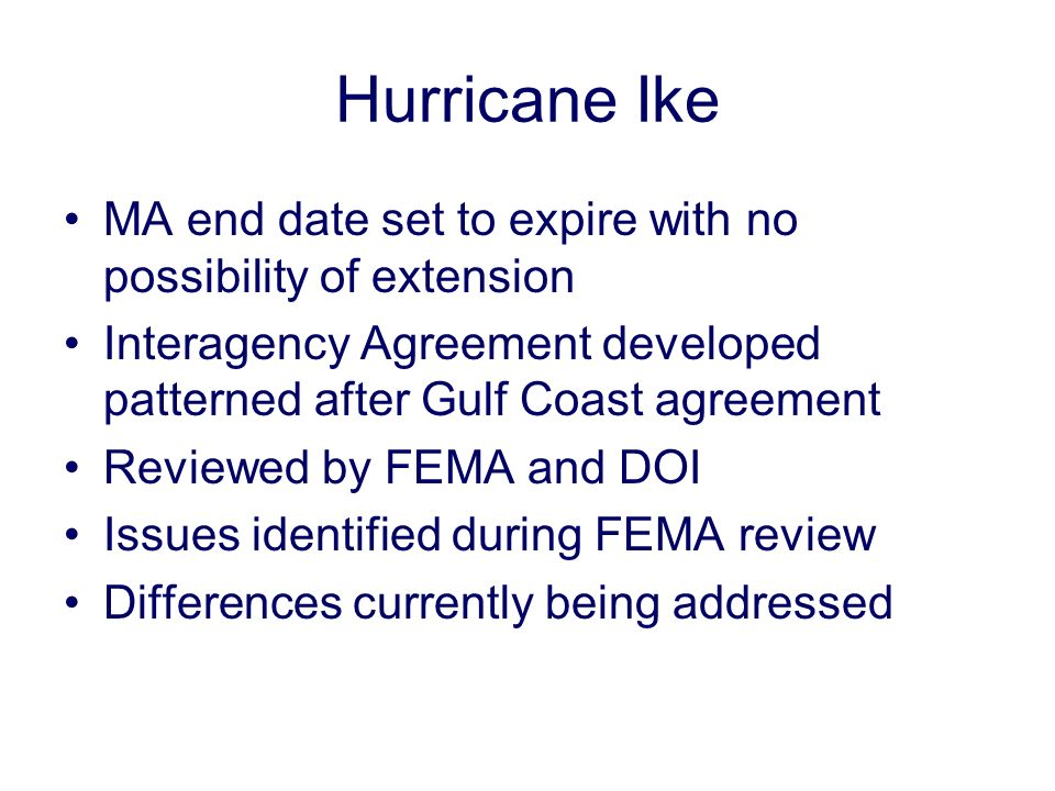 Hurricane Ike MA end date set to expire with no possibility of extension Interagency Agreement developed patterned after Gulf Coast agreement Reviewed by FEMA and DOI Issues identified during FEMA review Differences currently being addressed