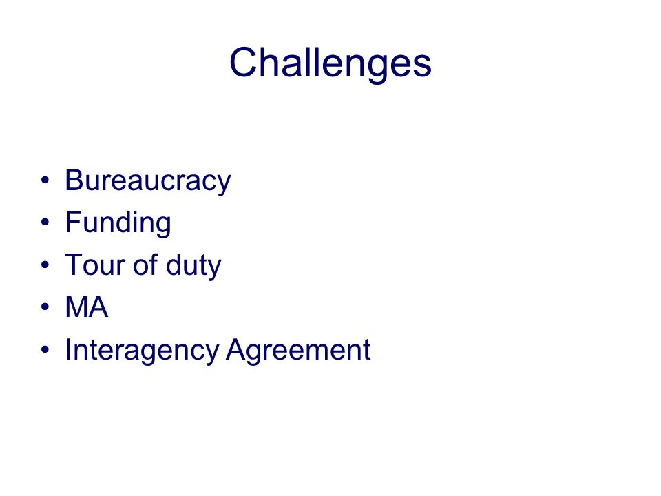 Challenges Bureaucracy Funding Tour of duty MA Interagency Agreement