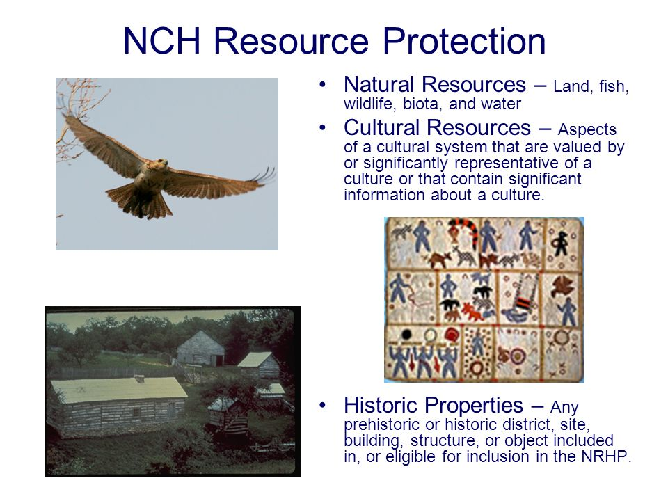 NCH Resource Protection Natural Resources – Land, fish, wildlife, biota, and water Cultural Resources – Aspects of a cultural system that are valued by or significantly representative of a culture or that contain significant information about a culture.