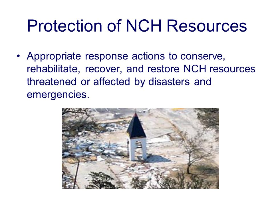 Protection of NCH Resources Appropriate response actions to conserve, rehabilitate, recover, and restore NCH resources threatened or affected by disasters and emergencies.