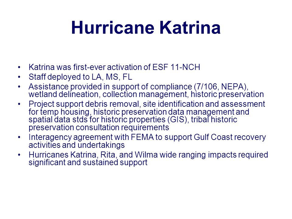 Hurricane Katrina Katrina was first-ever activation of ESF 11-NCH Staff deployed to LA, MS, FL Assistance provided in support of compliance (7/106, NEPA), wetland delineation, collection management, historic preservation Project support debris removal, site identification and assessment for temp housing, historic preservation data management and spatial data stds for historic properties (GIS), tribal historic preservation consultation requirements Interagency agreement with FEMA to support Gulf Coast recovery activities and undertakings Hurricanes Katrina, Rita, and Wilma wide ranging impacts required significant and sustained support
